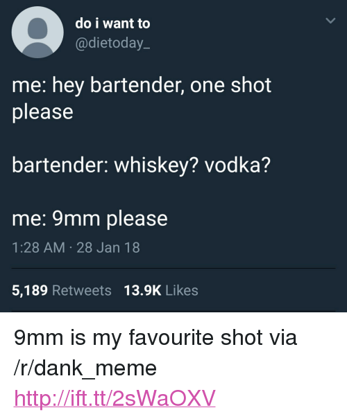 "9mm: do i want to  @dietoday.  me: hey bartender, one shot  please  bartender: whiskey? vodka?  me: 9mm please  1:28 AM 28 Jan 18  5,189 Retweets 13.9K Likes <p>9mm is my favourite shot via /r/dank_meme <a href=""http://ift.tt/2sWaOXV"">http://ift.tt/2sWaOXV</a></p>"