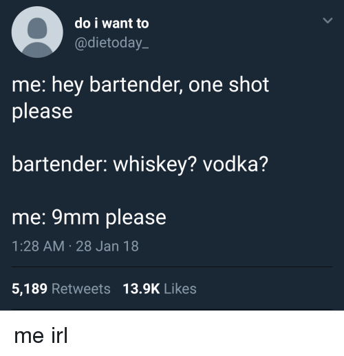 9mm: do i want to  @dietoday  me: hey bartender, one shot  please  bartender: whiskey? vodka?  me: 9mm please  1:28 AM 28 Jan 18  5,189 Retweets 13.9K Likes me irl