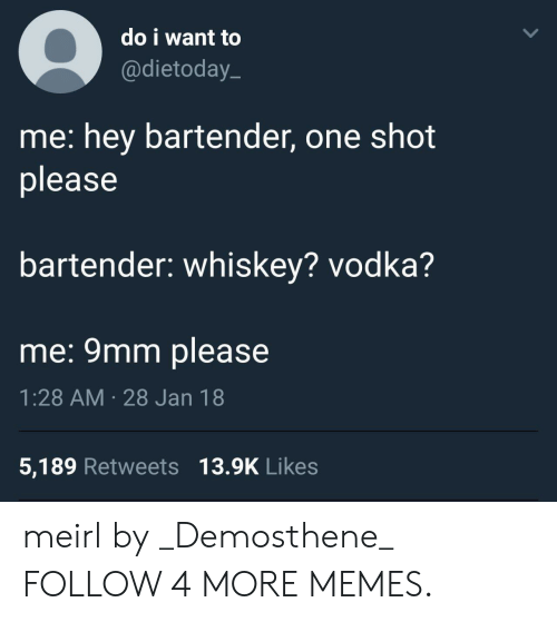 9mm: do i want to  @dietoday  me: hey bartender, one shot  please  bartender: whiskey? vodka?  me: 9mm please  1:28 AM 28 Jan 18  5,189 Retweets 13.9K Likes meirl by _Demosthene_ FOLLOW 4 MORE MEMES.