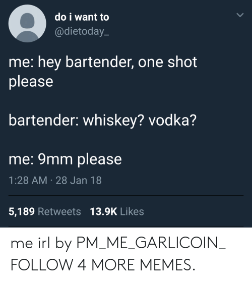 9mm: do i want to  @dietoday  me: hey bartender, one shot  please  bartender: whiskey? vodka?  me: 9mm please  1:28 AM 28 Jan 18  5,189 Retweets 13.9K Likes me irl by PM_ME_GARLICOIN_ FOLLOW 4 MORE MEMES.