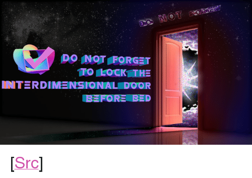 """m&b: DO INOT FORGET  IMT RDINENSIONAL DOOR <p>[<a href=""""https://www.reddit.com/r/surrealmemes/comments/7i0ab0/did_u_r_e_m_b_e_r_to_lock_the_d_o_o_r/"""">Src</a>]</p>"""
