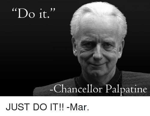 Just Do It, Memes, and Mars: Do it.  Chancellor Palpatine JUST DO IT!! -Mar.