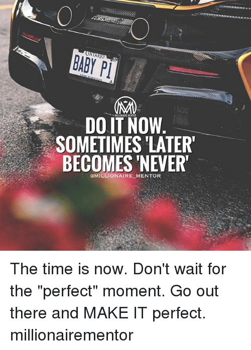 """Memes, Time, and Never: DO IT NOW  SOMETIMES LATER  BECOMES NEVER  @MILLIONAIRE MENTOR The time is now. Don't wait for the """"perfect"""" moment. Go out there and MAKE IT perfect. millionairementor"""