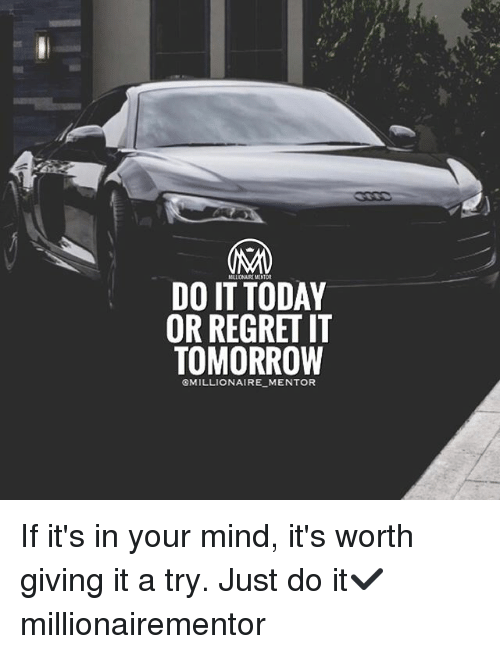 Memes, 🤖, and Mentor: DO IT TODAY  OR REGRET IT  TOMORROW  GMILLIONAIRE MENTOR If it's in your mind, it's worth giving it a try. Just do it✔️ millionairementor