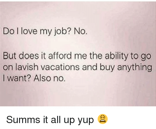 Also No: Do l love my job? No.  But does it afford me the ability to go  on lavish vacations and buy anything  I want? Also no. Summs it all up yup 😩