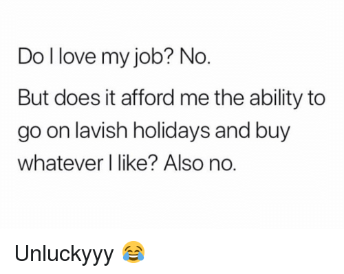 Also No: Do l love my job? No  But does it afford me the ability to  go on lavish holidays and buy  whatever l like? Also no Unluckyyy 😂