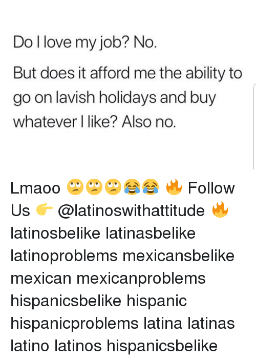Also No: Do l love my job? No  But does it afford me the ability to  go on lavish holidays and buy  whatever l like? Also no.  O. Lmaoo 🙄🙄🙄😂😂 🔥 Follow Us 👉 @latinoswithattitude 🔥 latinosbelike latinasbelike latinoproblems mexicansbelike mexican mexicanproblems hispanicsbelike hispanic hispanicproblems latina latinas latino latinos hispanicsbelike