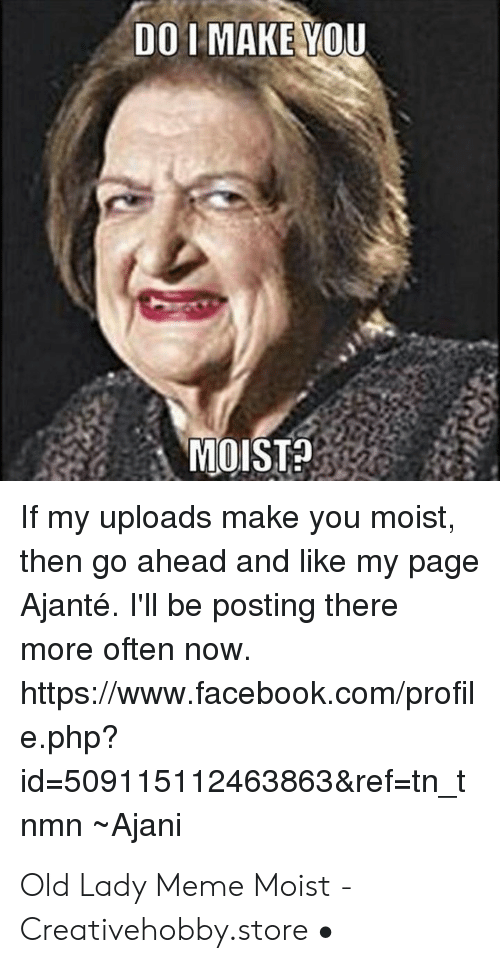 You Make Me Moist Meme: DO L MAKE YOU  MOIST?2  If my uploads make you moist,  then go ahead and like my page  Ajanté. I'll be posting there  more often now  https://www.facebook.com/profil  e.php?  id-509115112463863&ref-tn t  nmn Ajani Old Lady Meme Moist - Creativehobby.store •