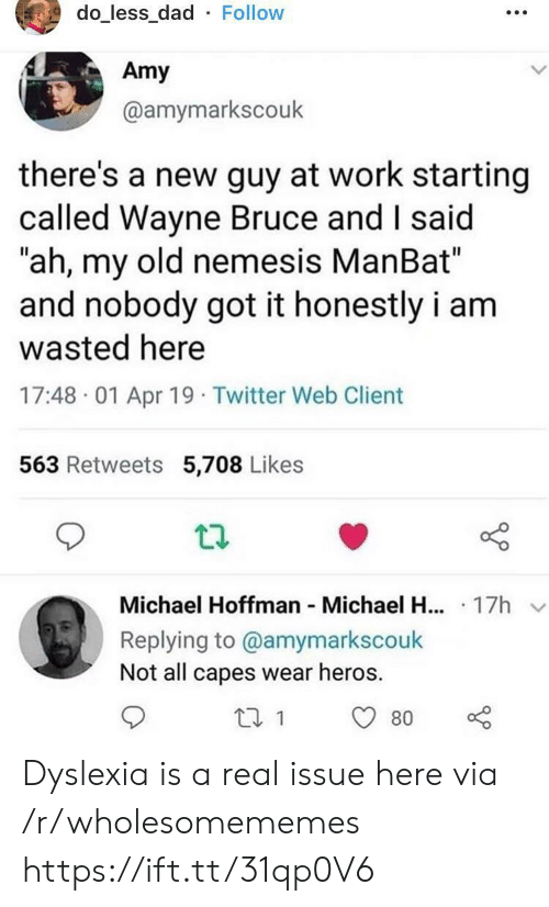 "heros: do_less_dad Follow  Amy  @amymarkscouk  there's a new guy at work starting  called Wayne Bruce and I said  ""ah, my old nemesis ManBat""  and nobody got it honestly i am  wasted here  17:48 01 Apr 19 Twitter Web Client  563 Retweets 5,708 Likes  Michael Hoffman Michael H... 17h  Replying to @amymarkscouk  Not all capes wear heros  80 Dyslexia is a real issue here via /r/wholesomememes https://ift.tt/31qp0V6"