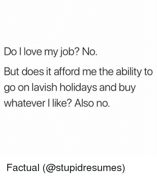 Also No: Do llove my job? No  But does it afford me the ability to  go on lavish holidays and buy  whatever I like? Also no. Factual (@stupidresumes)