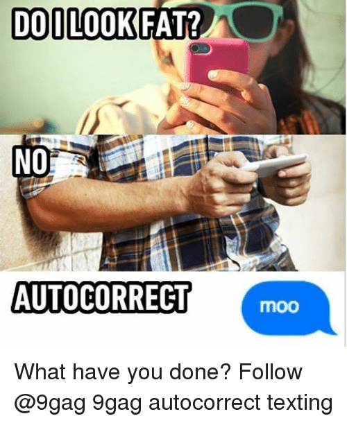 Memes, 🤖, and Done: DO LOOK FAT?  NO  AUTOCORRECT  moo What have you done? Follow @9gag 9gag autocorrect texting