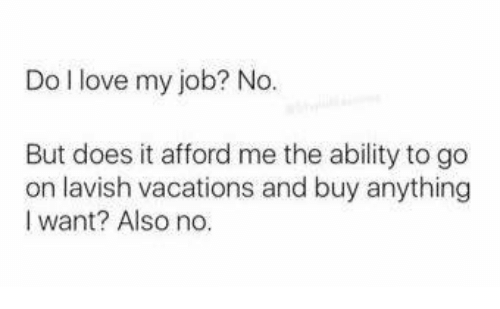 Memes, Vacation, and 🤖: Do love my job? No.  But does it afford me the ability to go  on lavish vacations and buy anything  I want? Also no