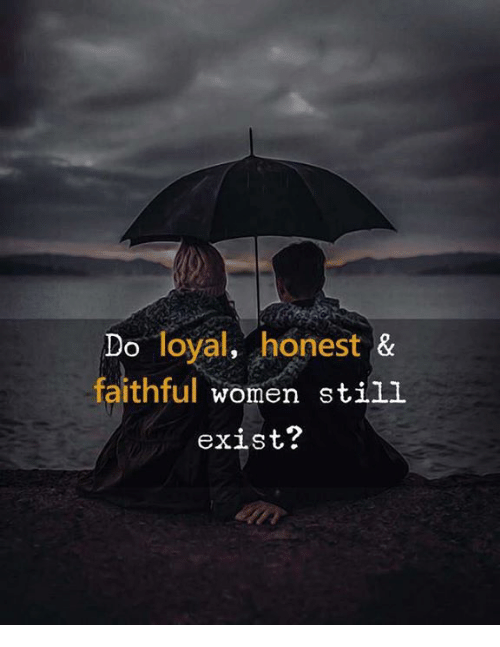 Women, Still, and Loyal: Do loyal, honest &  faithful women still  exist?
