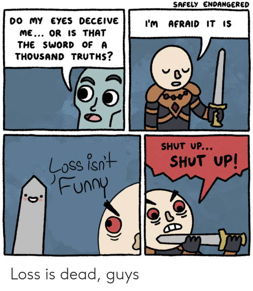 funn: DO MY EYES DECEIVE  ME... OR IS THAT  THE SWORD OF A  THOUSAND TRUTHS?  I'M AFRAID IT IS  SHUT UP..  SHUT UP!  Coss Is  Funn Loss is dead, guys