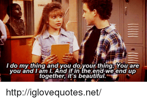 its beautiful: do my thing and you doiyour thing. You are  you and I am I. And if in.the.end we end up  together, it's beautiful. http://iglovequotes.net/