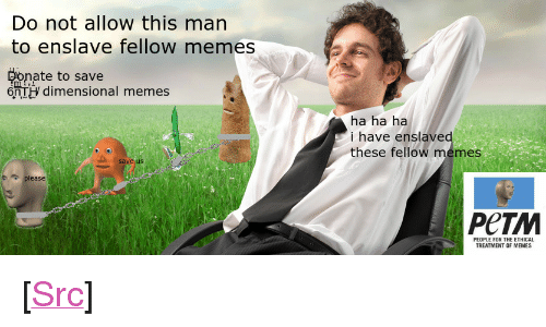 """ethical: Do not allow this man  to enslave fellow memes  onate to save  6nTH dimensional memes  ha ha ha  i have enslave  these fellow memes  save us  PeTM  PEOPLE FOR THE ETHICAL  TREATMENT OF MEMES <p>[<a href=""""https://www.reddit.com/r/surrealmemes/comments/7xnhbz/m_e_m_e_a_b_u_s_e/"""">Src</a>]</p>"""