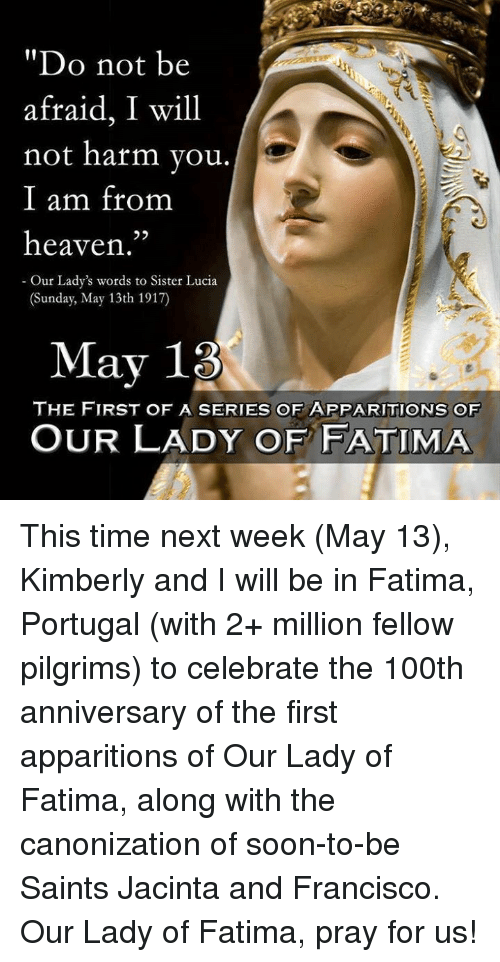 "Heaven, Memes, and New Orleans Saints: ""Do not be  afraid, I will  not harm you  I am from  heaven.""  Our Lady's  words to Sister Lucia  (Sunday, May 13th 1917)  May 13  THE FIRST OF A SERIES OF APPARITIONS OF  OUR LADY OF FATIMA This time next week (May 13), Kimberly and I will be in Fatima, Portugal (with 2+ million fellow pilgrims) to celebrate the 100th anniversary of the first apparitions of Our Lady of Fatima, along with the canonization of soon-to-be Saints Jacinta and Francisco. Our Lady of Fatima, pray for us!"