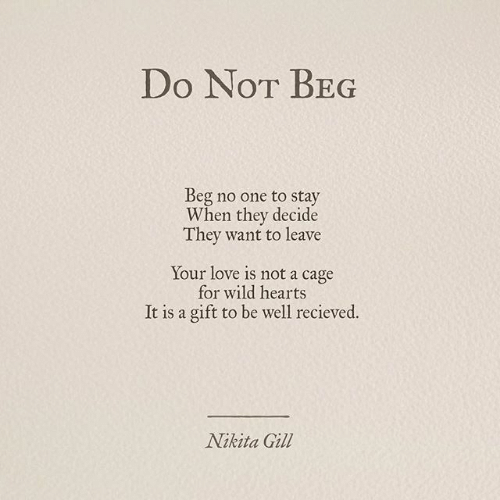 beg: Do NoT BEG  Beg no one to stay  When they decide  They want to leave  Your love is not a cage  for wild hearts  It is a gift to be well recieved.  Nikita Gill