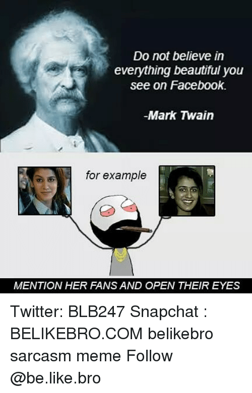 Be Like, Beautiful, and Facebook: Do not believe in  everything beautiful you  see on Facebook.  -Mark Twain  for example  MENTION HER FANS AND OPEN THEIR EYES Twitter: BLB247 Snapchat : BELIKEBRO.COM belikebro sarcasm meme Follow @be.like.bro