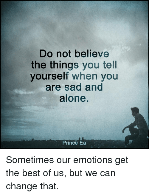 Memes, Prince, and Best Of: Do not believe  the things you tell  yourself when you  are sad and  alone  Prince Ea Sometimes our emotions get the best of us, but we can change that.