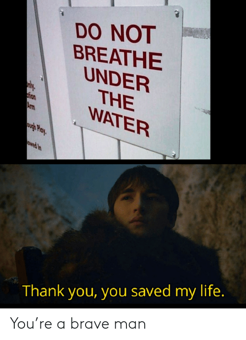 Breathe: DO NOT  BREATHE  UNDER  THE  WATER  ly  tion  Arm  wgh Play  owed In  Thank you, you saved my life. You're a brave man