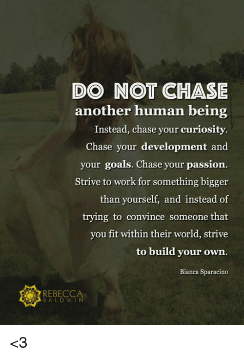 build your own: DO NOT CHASE  another human being  Instead, chase your curiosity  Chase your development and  your goals. Chase your passion  Strive to work for something bigger  than yourself, and instead of  trying to convince someone that  you fit within their world, strive  to build your own.  Bianca Sparacino  REBECCA  BALD WIN  f9sa <3