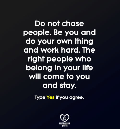 work hard: Do not chase  people. Be you and  do your own thing  and work hard. The  right people who  belong in your life  will come to you  and stay  Type Yes if you agree.  RQ  RELATIONSHIP  QUOTES