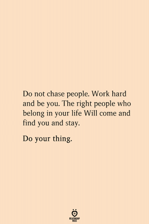 work hard: Do not chase people. Work hard  and be you. The right people who  belong in your life Will come and  find you and stay  Do your thing.  RELATIONSHIP  ES