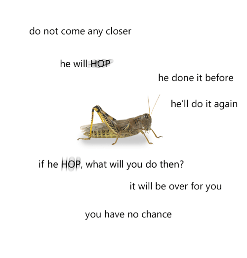 dank: do not come any closer  he will HOP  he done it before  he'll do it again  if he HOP, what will you do then?  it will be over for you  you have no chance
