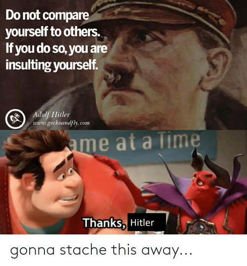 stache: Do not compare  yourself to others.  If you do so, you are  insulting yourself.  O Adolf Hitler  www.geckoandfly. com  ame at a Time  Thanks, Hitler gonna stache this away...