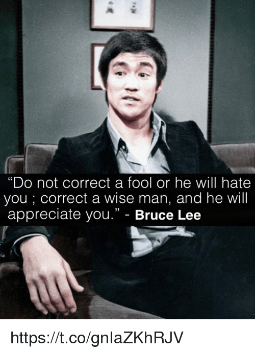 """Memes, Appreciate, and Bruce Lee: """"Do not correct a fool or he will hate  you ; correct a wise man, and he will  appreciate you."""" - Bruce Lee  (0  31 https://t.co/gnIaZKhRJV"""