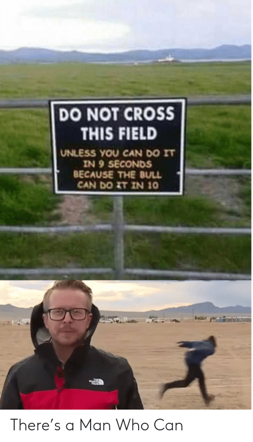 bull: DO NOT CROSS  THIS FIELD  UNLESS YOU CAN DO IT  IN 9 SECONDS  BECAUSE THE BULL  CAN DO ZT IN 10 There's a Man Who Can