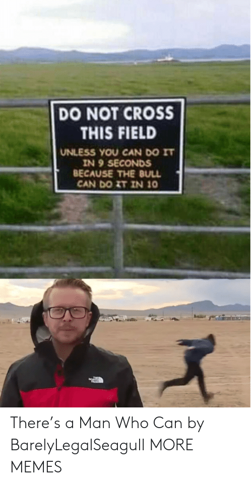 bull: DO NOT CROSS  THIS FIELD  UNLESS YOU CAN DO IT  IN 9 SECONDS  BECAUSE THE BULL  CAN DO ZT IN 10 There's a Man Who Can by BarelyLegalSeagull MORE MEMES