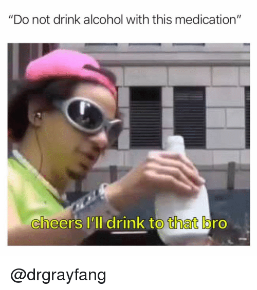 """Alcohol, Dank Memes, and Cheers: """"Do not drink alcohol with this medication""""  cheers I'll drink to that bro  0 @drgrayfang"""