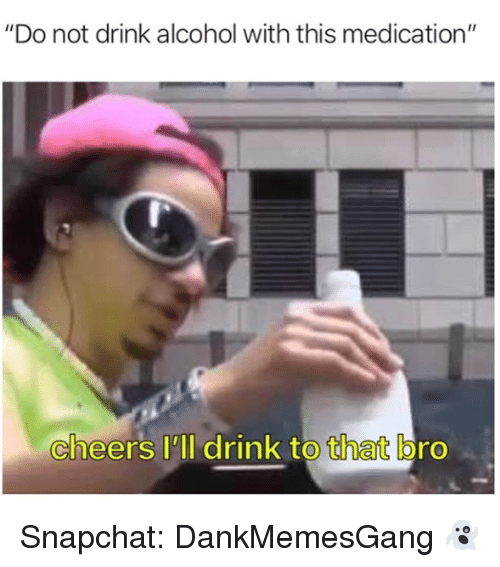 """Memes, Snapchat, and Alcohol: """"Do not drink alcohol with this medication""""  cheers 'll drink to that bro Snapchat: DankMemesGang 👻"""