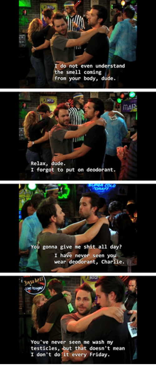 fridays: do not even understand  he smell coming  from your body, dude.  Relax, dude.  I forgot to put on deodorant.  You gonna give me shit all day?  I have never seen yo  wear deodorant, Charlie  You've never seen me wash my  testicles, but that doesn't mean  I don't do it every Friday.