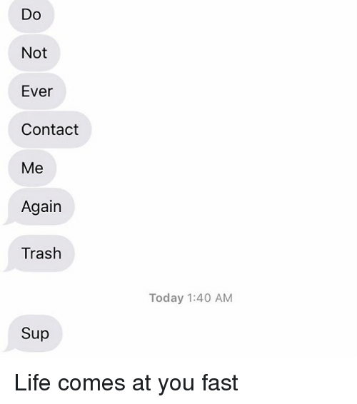 Life, Relationships, and Texting: DO  Not  Ever  Contact  Me  Again  Trash  Sup  Today 1:40 AM Life comes at you fast