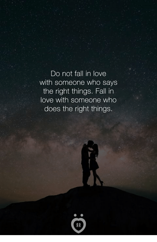 Fall, Love, and Who: Do not fall in love  with someone who says  the right things. Fall in  love with someone who  does the right things.  IR