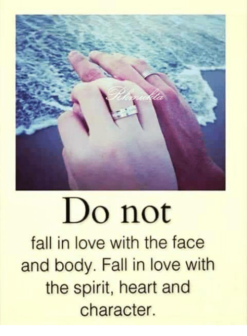 Fall: Do not  fall in love with the face  and body. Fall in love with  the spirit, heart and  character.