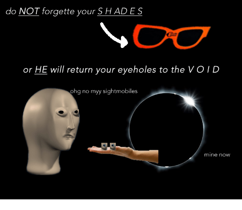 Mine Now: do NOT forgette your S H ADES  or HE will return your eyeholes to the VOID  ohg no myy sightmobiles  mine now
