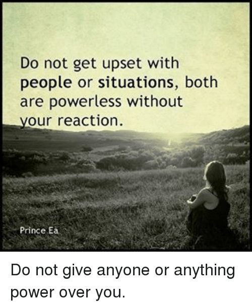 Memes, Prince, and Power: Do not get upset with  people or situations, both  are powerless without  our reaction  Prince Ea Do not give anyone or anything power over you.