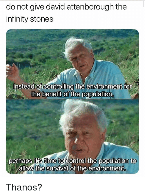 Funny, Control, and Infinity: do not give david attenborough the  infinity stones  Instead of controlling thé environment for  the benefit of the population  perhaps it's time to control the population to  allow the survival of the environment. Thanos?