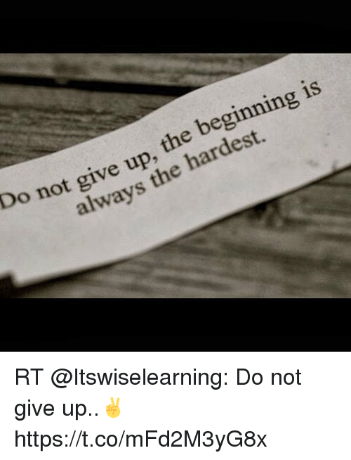 Do Not Give Up The Beginning Is Always The Hardest Rt Do Not Give Up