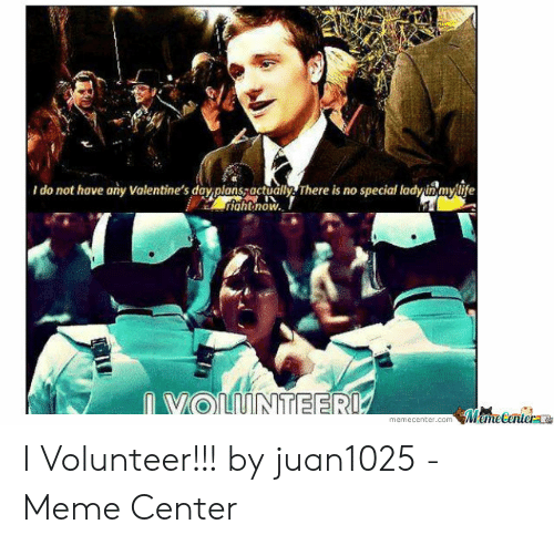 I Volunteer Meme: do not have any Valentine's day planssactually There is no special ladyinmylife  riahtnow  n VOLUNTEERI  MeneCentera  memecenter.com I Volunteer!!! by juan1025 - Meme Center