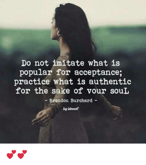 imitate: Do not imitate what is  popular for acceptance;  practice what is authentic  for the sake of vour souL  Brendon Burchard - 💕💕