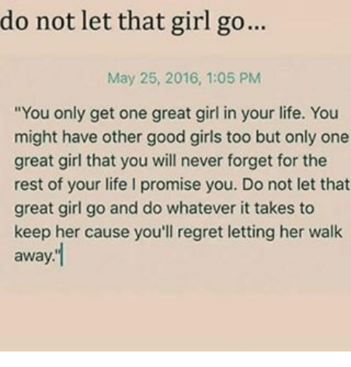 "Girls, Life, and Memes: do not let that girl go...  May 25, 2016, 1:05 PM  ""You only get one great girl in your life. You  might have other good girls too but only one  great girl that you will never forget for the  rest of your life l promise you. Do not let that  great girl go and do whatever it takes to  keep her cause you'll regret letting her walk  away"