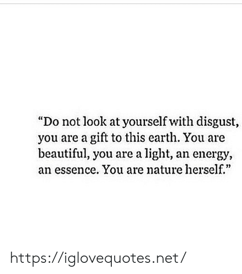 """you are beautiful: """"Do not look at yourself with disgust,  you are a gift to this earth. You are  beautiful, you are a light, an energy,  an essence. You are nature herself.""""  0) https://iglovequotes.net/"""