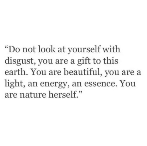 """you are beautiful: """"Do not look at yourself with  disgust, you are a gift to this  earth. You are beautiful, you are a  light, an energy, an essence. You  are nature herself."""""""