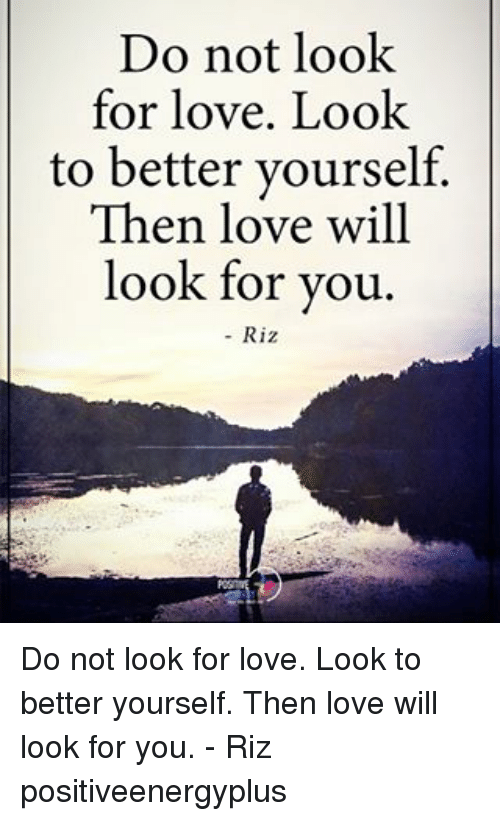 Love, Memes, and 🤖: Do not look  for love. Look  to better yourself.  Then love will  look for you.  Riz Do not look for love. Look to better yourself. Then love will look for you. - Riz positiveenergyplus