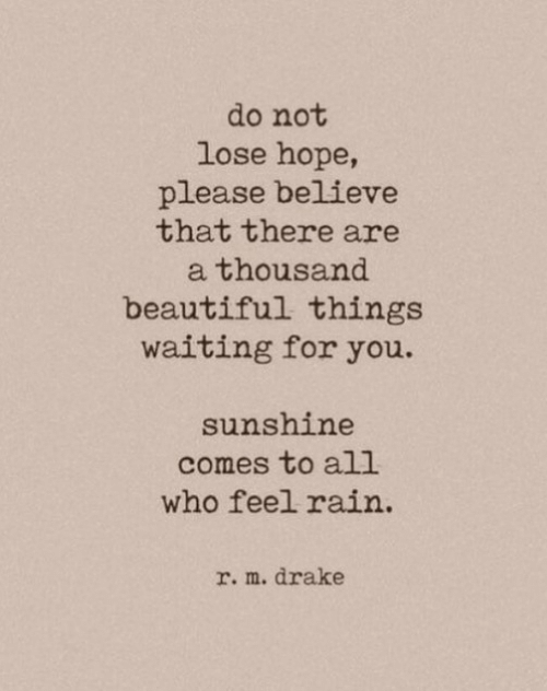 waiting for you: do not  lose hope,  please believe  that there are  thousand  beautiful things  waiting for you.  sunshine  comes to all  who feel rain  r. m. drake